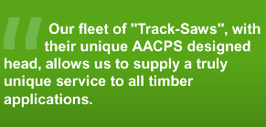 Our fleet of Track-Saws, with their unique AACPS designed head, allows us to supply a truly unique services to all timber applications.